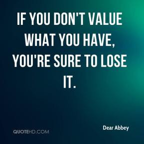 Dear Abbey - If you don't value what you have, you're sure to lose it.
