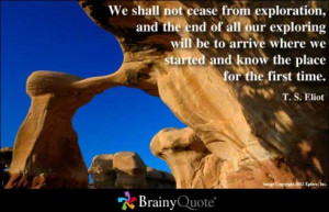 We shall not cease from exploration and the end of all our exploring ...