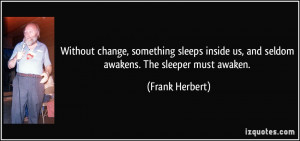 ... us, and seldom awakens. The sleeper must awaken. - Frank Herbert