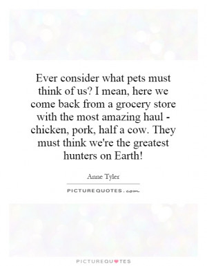 Ever consider what pets must think of us? I mean, here we come back ...