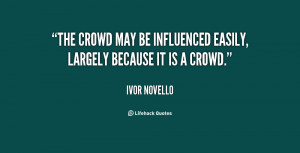 The crowd may be influenced easily, largely because it is a crowd ...