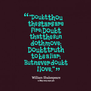 Quotes Picture: doubt thou the stars are fire; doubt that the sun doth ...