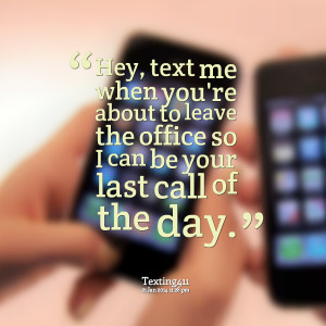 Quotes Picture: hey, text me when you're about to leave the office so ...