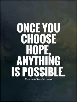 Once you choose hope, anything is possible.