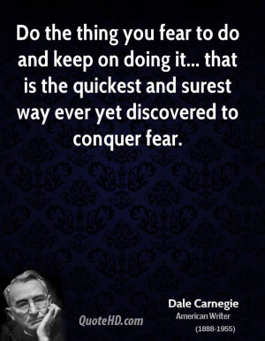 Do the thing you fear to do and keep on doing it... that is the ...