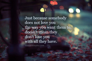 Just because somebody does not love you the way you want them to ...