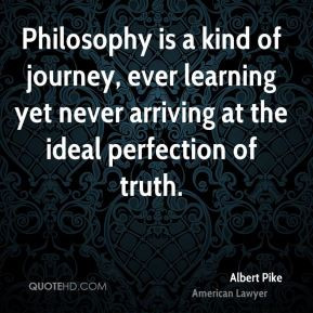 Albert Pike - Philosophy is a kind of journey, ever learning yet never ...