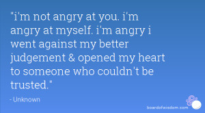 not angry at you. i'm angry at myself. i'm angry i went against my ...
