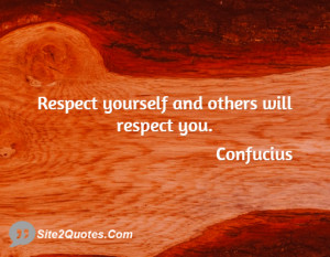 Respect yourself and others will respect you ... - Confucius