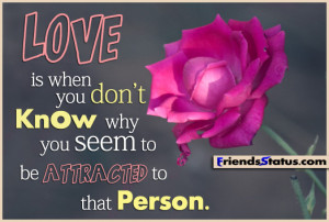 LOVE is when you don't know why you seem to be attracted to that ...