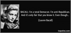 BACALL: I'm a total Democrat. I'm anti-Republican. And it's only fair ...