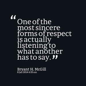... forms of respect is actually listening to what another has to say