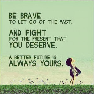 QUOTES BOUQUET: Be Brave To Let Go Of The Past...