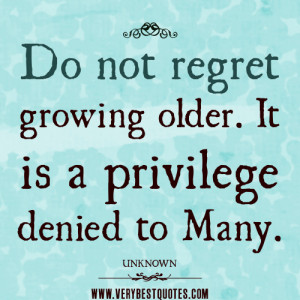 Do not regret growing older quotes. It is a privilege denied to many.