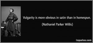 Vulgarity is more obvious in satin than in homespun. - Nathaniel ...