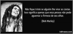 ... essa pessoa não pode aguentar a firmeza de seu olhar. (Bob Marley
