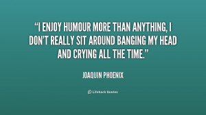 enjoy humour more than anything, I don't really sit around banging ...