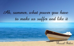 Ah, summer, what power you have to make us suffer and like it. (Russel ...