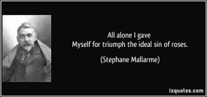 All alone I gave Myself for triumph the ideal sin of roses. - Stephane ...