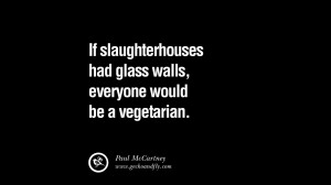 If slaughterhouses had glass walls, everyone would be a vegetarian.