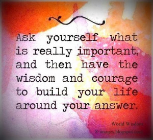 Ask Yourself What Is Really Important And Then Have the Wisdom and ...