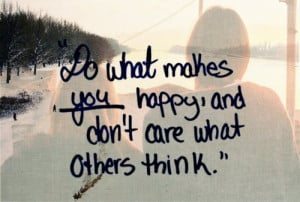 Do what makes you happy and don't care what others think.