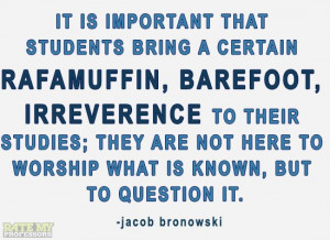"... question it."" -Jacob Bronowski More education-related quotes here"