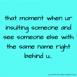 that moment when ur insulting someone and see someone else with the ...