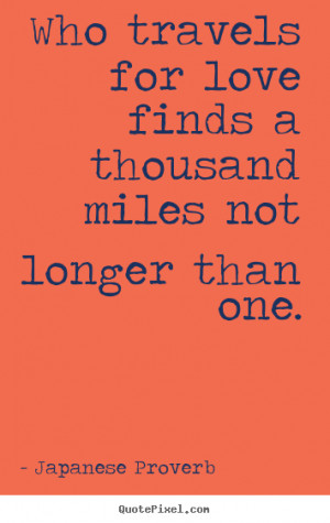 Quote about love - Who travels for love finds a thousand miles not..