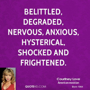 ... , degraded, nervous, anxious, hysterical, shocked and frightened