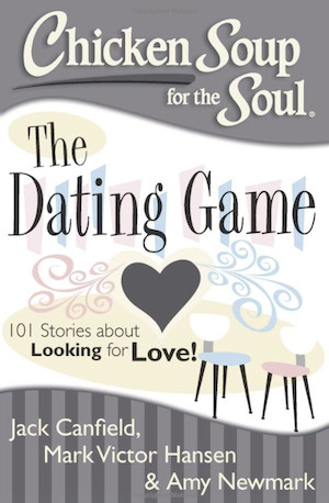 Chicken Soup for the Soul: The Dating Game: 101 Stories about Looking ...