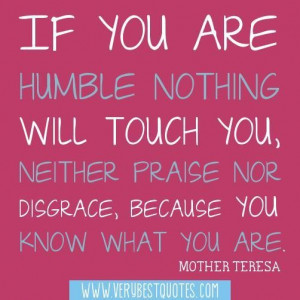If you are humble nothing will touch you neither praise nor disgrace ...