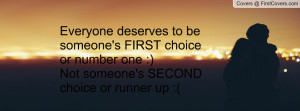deserves to be someone's FIRST choice or number one :)Not someone ...