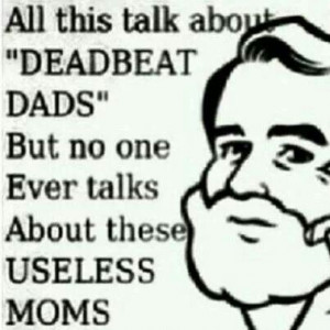 ... pretty sad now a days u see more worthless moms than deadbeat dads