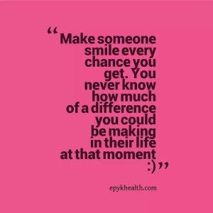 Make someone smile every chance you get