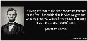 In giving freedom to the slave, we assure freedom to the free ...