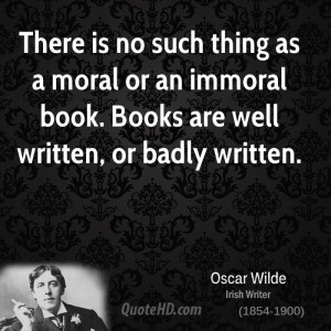 There is no such thing as a moral or an immoral book. Books are well ...