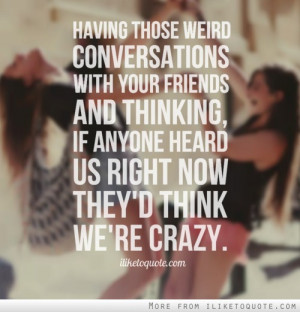 Having those weird conversations with your friends and thinking, if ...