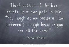 "Think outside of the box, create your own path in life. ""You laugh ..."