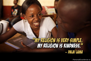 "... My religion is very simple. My religion is kindness."" ~ Dalai Lama"