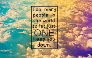 ... Quotes | Too many people in the world to let just one keep you down