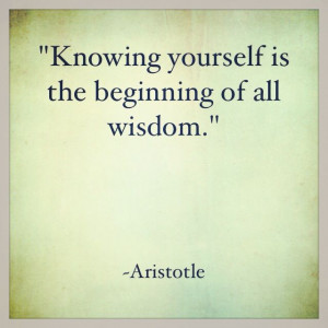 "Knowing yourself is the beginning of all wisdom."" ~ Aristotle"