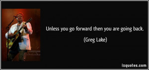 Unless you go forward then you are going back. - Greg Lake