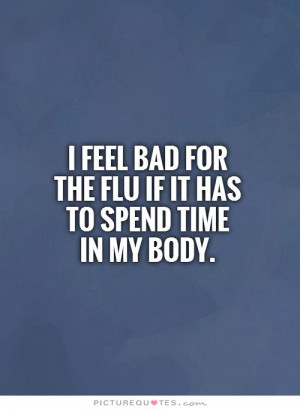 ... bad for the flu if it has to spend timein my body. Picture Quote #1