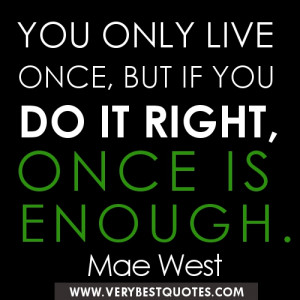 YOU ONLY LIVE ONCE, BUT IF YOU DO IT RIGHT, ONCE IS ENOUGH. ― Mae ...