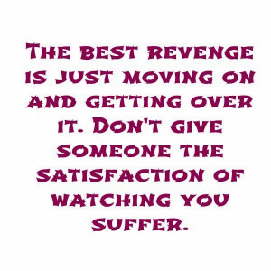 The best revenge is just moving on and getting over it. Don't give ...