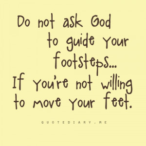 do not ask god to guide your footsteps if you re not willing to move ...