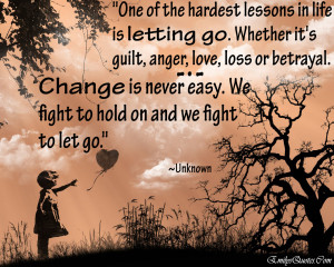 One of the hardest lesson in life is letting go