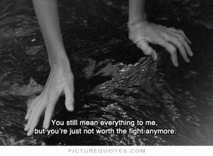... to me but you're just not worth the fight anymore Picture Quote #1