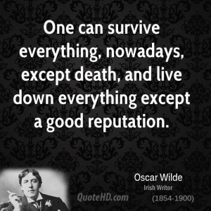 One can survive everything, nowadays, except death, and live down ...